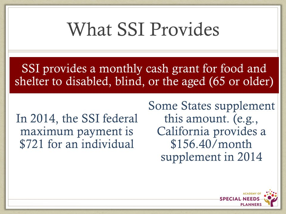 What SSI Provides SSI provides a monthly cash grant for food and shelter to disabled, blind, or the aged (65 or older) In 2014, the SSI federal maximum payment is $721 for an individual Some States supplement this amount.