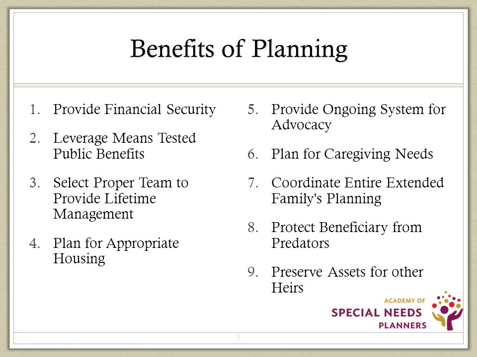 Benefits of Planning 1.Provide Financial Security 2.Leverage Means Tested Public Benefits 3.Select Proper Team to Provide Lifetime Management 4.Plan for Appropriate Housing 5.