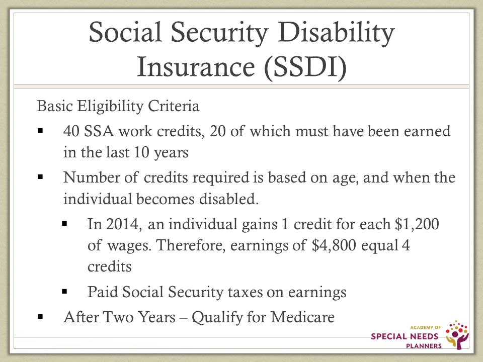 Social Security Disability Insurance (SSDI) Basic Eligibility Criteria  40 SSA work credits, 20 of which must have been earned in the last 10 years  Number of credits required is based on age, and when the individual becomes disabled.