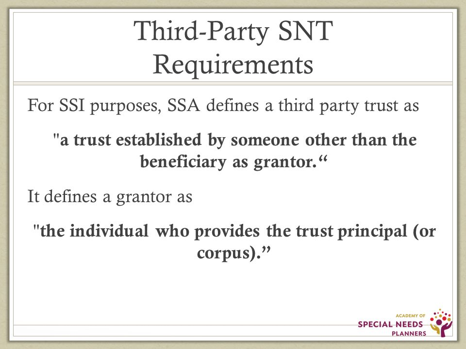Third-Party SNT Requirements For SSI purposes, SSA defines a third party trust as a trust established by someone other than the beneficiary as grantor. It defines a grantor as the individual who provides the trust principal (or corpus).