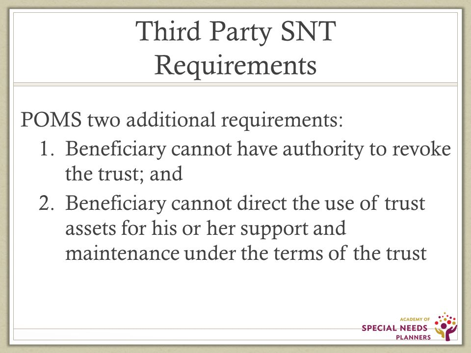 Third Party SNT Requirements POMS two additional requirements: 1.Beneficiary cannot have authority to revoke the trust; and 2.Beneficiary cannot direct the use of trust assets for his or her support and maintenance under the terms of the trust