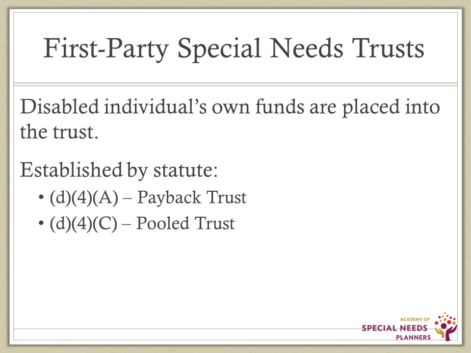 First-Party Special Needs Trusts Disabled individual's own funds are placed into the trust.
