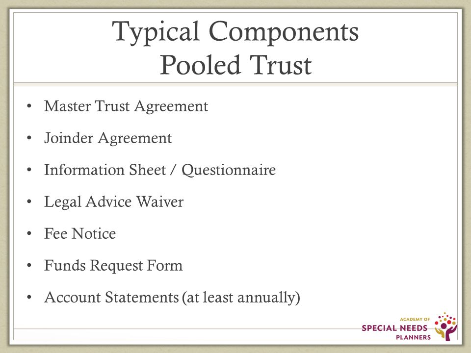 Typical Components Pooled Trust Master Trust Agreement Joinder Agreement Information Sheet / Questionnaire Legal Advice Waiver Fee Notice Funds Request Form Account Statements (at least annually)
