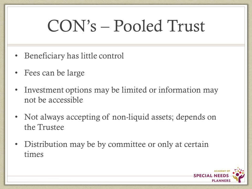 CON's – Pooled Trust Beneficiary has little control Fees can be large Investment options may be limited or information may not be accessible Not always accepting of non-liquid assets; depends on the Trustee Distribution may be by committee or only at certain times