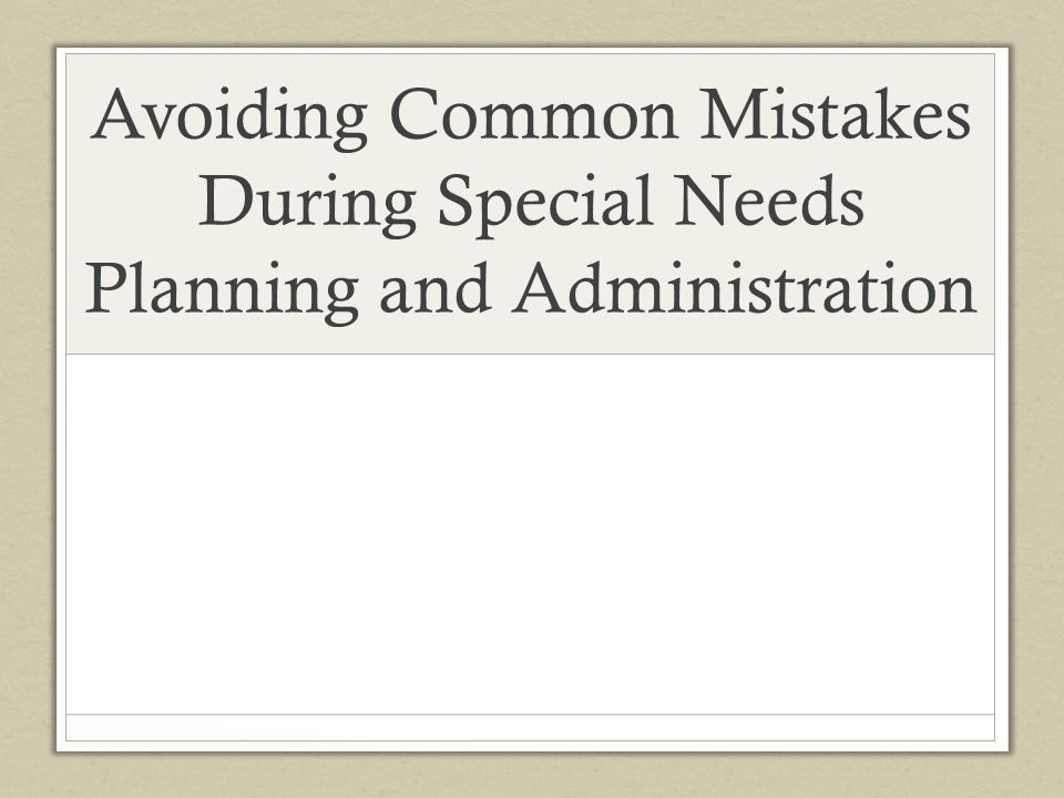 Avoiding Common Mistakes During Special Needs Planning and Administration