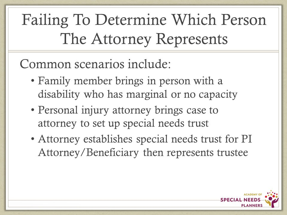 Failing To Determine Which Person The Attorney Represents Common scenarios include: Family member brings in person with a disability who has marginal or no capacity Personal injury attorney brings case to attorney to set up special needs trust Attorney establishes special needs trust for PI Attorney/Beneficiary then represents trustee