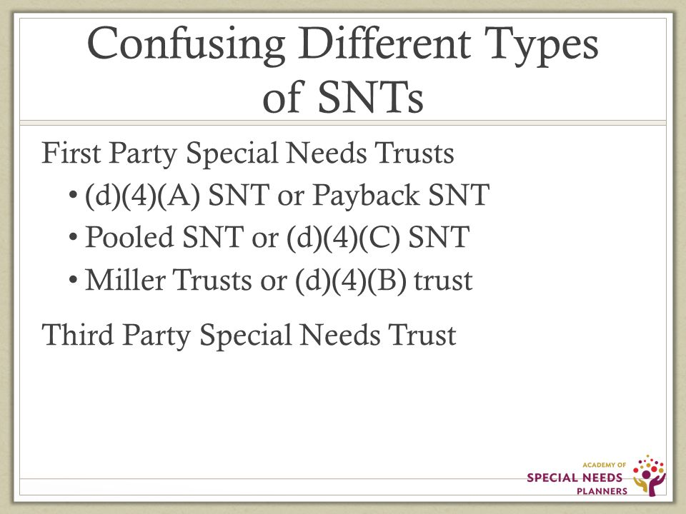 Confusing Different Types of SNTs First Party Special Needs Trusts (d)(4)(A) SNT or Payback SNT Pooled SNT or (d)(4)(C) SNT Miller Trusts or (d)(4)(B) trust Third Party Special Needs Trust