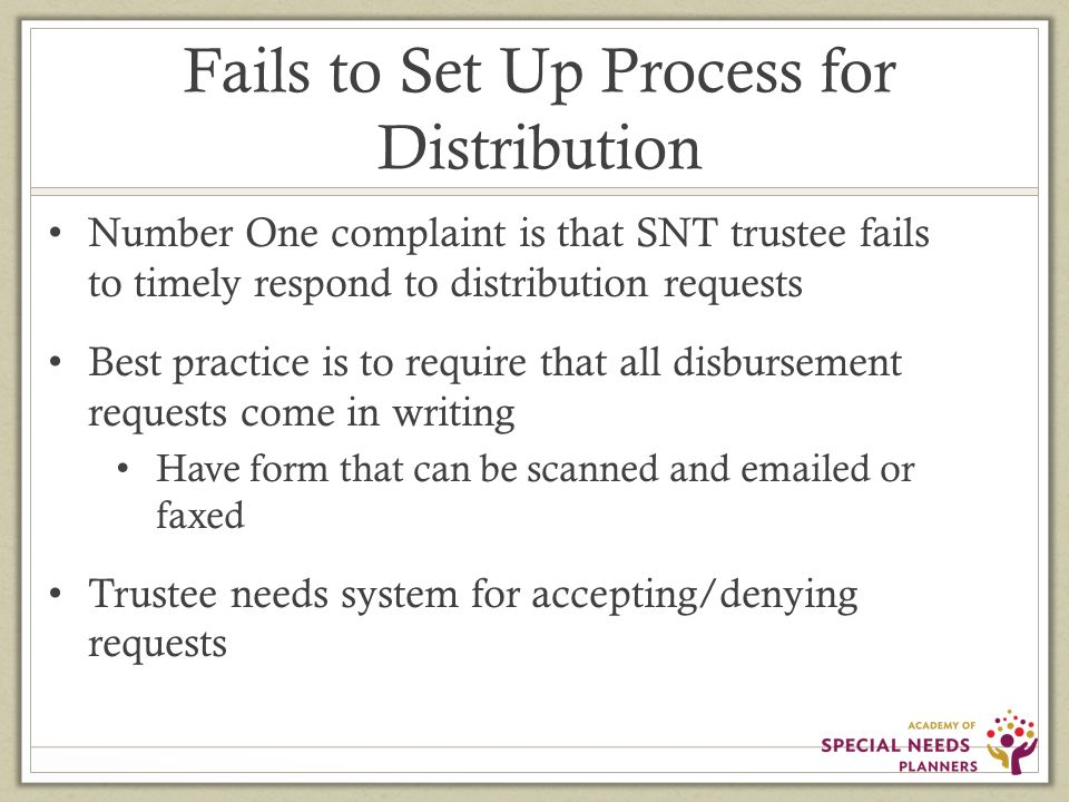 Fails to Set Up Process for Distribution Number One complaint is that SNT trustee fails to timely respond to distribution requests Best practice is to require that all disbursement requests come in writing Have form that can be scanned and emailed or faxed Trustee needs system for accepting/denying requests