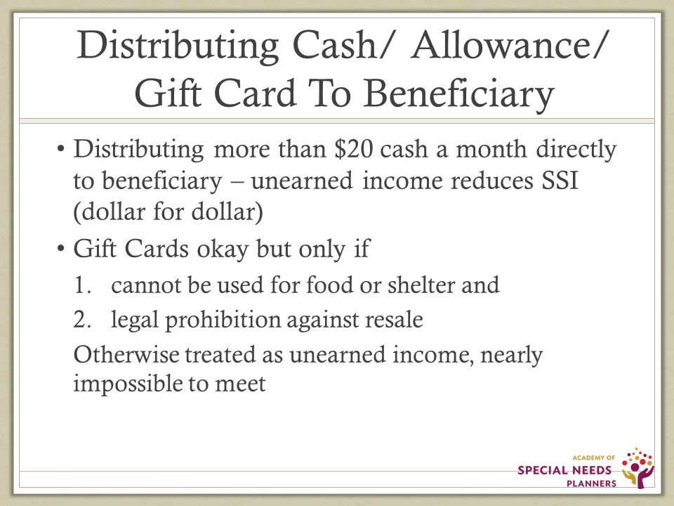 Distributing Cash/ Allowance/ Gift Card To Beneficiary Distributing more than $20 cash a month directly to beneficiary – unearned income reduces SSI (dollar for dollar) Gift Cards okay but only if 1.cannot be used for food or shelter and 2.legal prohibition against resale Otherwise treated as unearned income, nearly impossible to meet