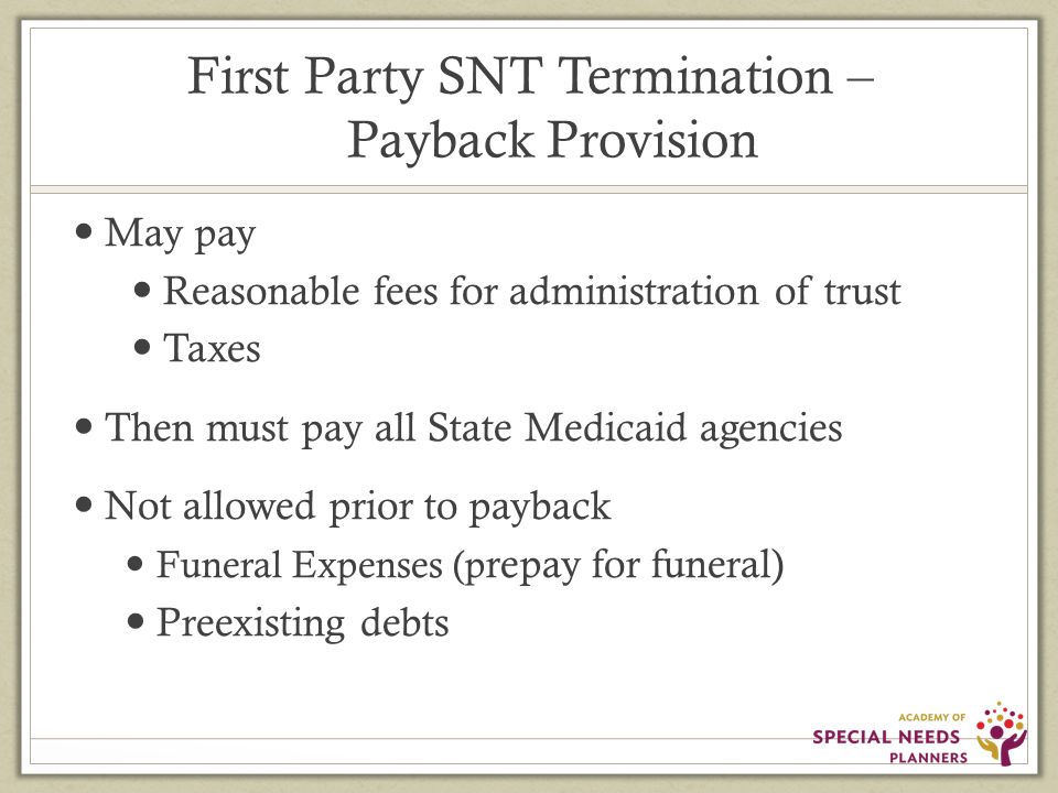 First Party SNT Termination – Payback Provision May pay Reasonable fees for administration of trust Taxes Then must pay all State Medicaid agencies Not allowed prior to payback Funeral Expenses (p repay for funeral) Preexisting debts
