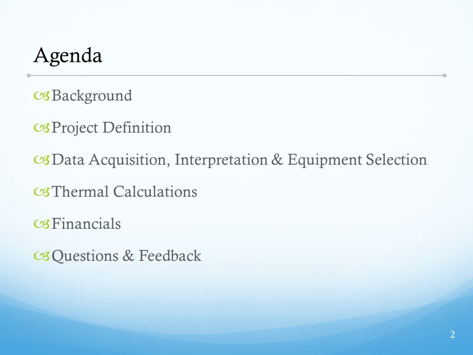 Agenda  Background  Project Definition  Data Acquisition, Interpretation & Equipment Selection  Thermal Calculations  Financials  Questions & Feedback 2