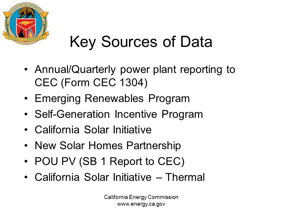Key Sources of Data Annual/Quarterly power plant reporting to CEC (Form CEC 1304) Emerging Renewables Program Self-Generation Incentive Program Califo