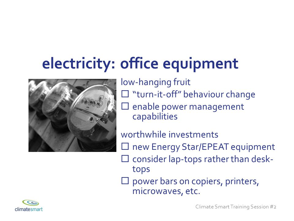 Climate Smart Training Session #2 low-hanging fruit  turn-it-off behaviour change  enable power management capabilities worthwhile investments  new Energy Star/EPEAT equipment  consider lap-tops rather than desk- tops  power bars on copiers, printers, microwaves, etc.