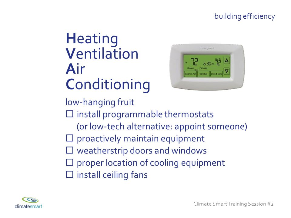 Climate Smart Training Session #2 low-hanging fruit  install programmable thermostats (or low-tech alternative: appoint someone)  proactively maintain equipment  weatherstrip doors and windows  proper location of cooling equipment  install ceiling fans Heating Ventilation Air Conditioning building efficiency