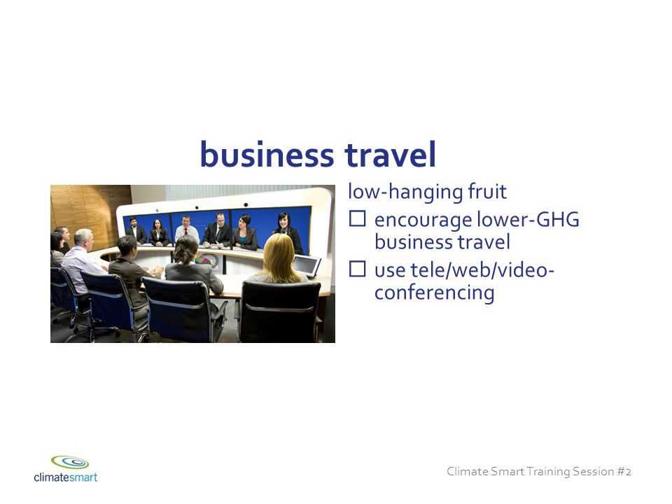 Climate Smart Training Session #2 low-hanging fruit  encourage lower-GHG business travel  use tele/web/video- conferencing business travel
