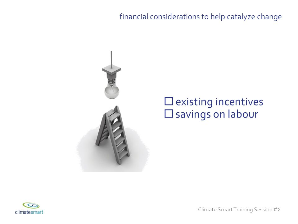 Climate Smart Training Session #2  existing incentives  savings on labour financial considerations to help catalyze change