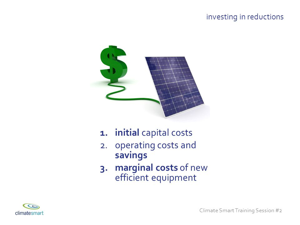 Climate Smart Training Session #2 investing in reductions 1.initial capital costs 2.operating costs and savings 3.marginal costs of new efficient equipment