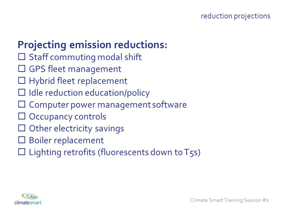 Climate Smart Training Session #2 reduction projections Projecting emission reductions:  Staff commuting modal shift  GPS fleet management  Hybrid fleet replacement  Idle reduction education/policy  Computer power management software  Occupancy controls  Other electricity savings  Boiler replacement  Lighting retrofits (fluorescents down to T5s)