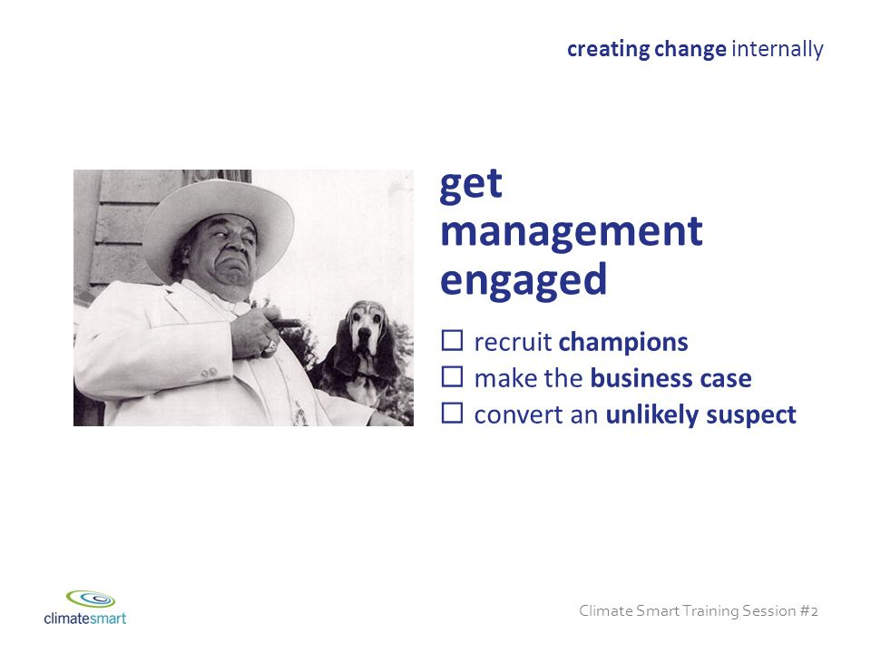 Climate Smart Training Session #2  recruit champions  make the business case  convert an unlikely suspect creating change internally