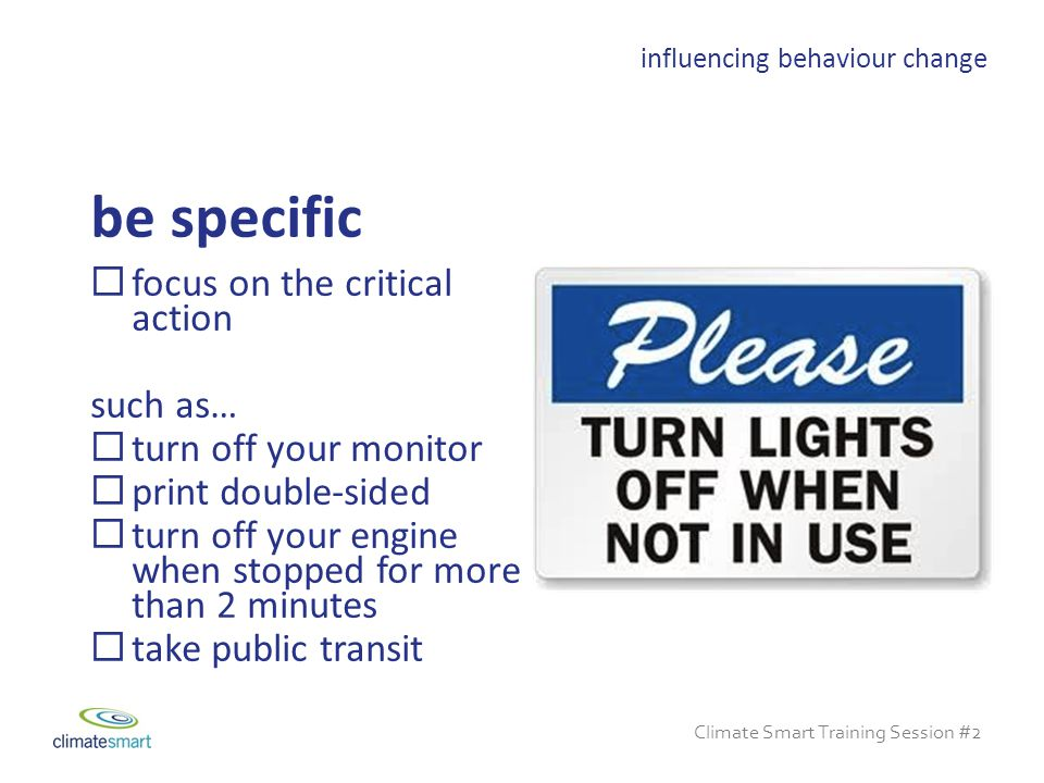 Climate Smart Training Session #2  focus on the critical action such as…  turn off your monitor  print double-sided  turn off your engine when stopped for more than 2 minutes  take public transit be specific influencing behaviour change