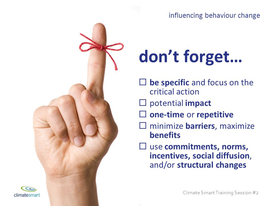 Climate Smart Training Session #2  be specific and focus on the critical action  potential impact  one-time or repetitive  minimize barriers, maximize benefits  use commitments, norms, incentives, social diffusion, and/or structural changes influencing behaviour change