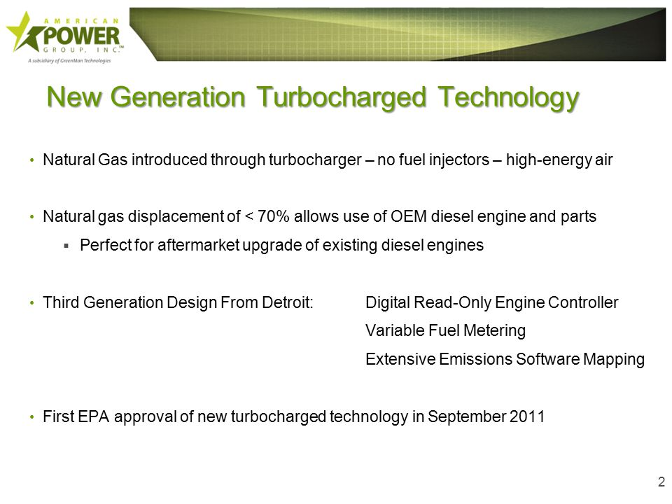 New Generation Turbocharged Technology Natural Gas introduced through turbocharger – no fuel injectors – high-energy air Natural gas displacement of < 70% allows use of OEM diesel engine and parts  Perfect for aftermarket upgrade of existing diesel engines Third Generation Design From Detroit:Digital Read-Only Engine Controller Variable Fuel Metering Extensive Emissions Software Mapping First EPA approval of new turbocharged technology in September 2011 2