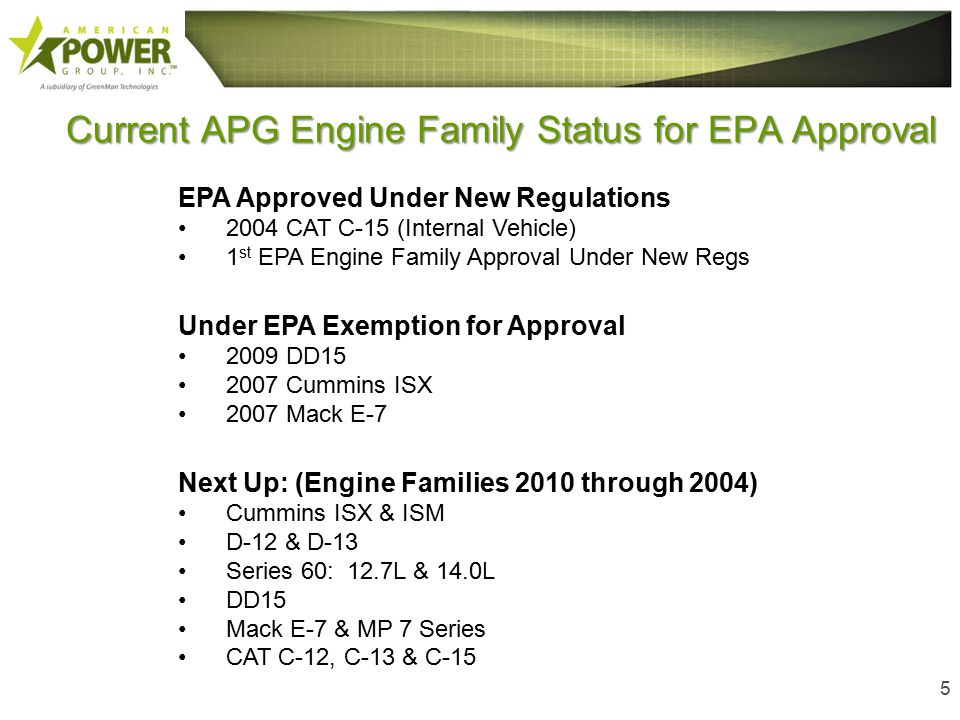 Current APG Engine Family Status for EPA Approval 5 EPA Approved Under New Regulations 2004 CAT C-15 (Internal Vehicle) 1 st EPA Engine Family Approval Under New Regs Under EPA Exemption for Approval 2009 DD15 2007 Cummins ISX 2007 Mack E-7 Next Up: (Engine Families 2010 through 2004) Cummins ISX & ISM D-12 & D-13 Series 60: 12.7L & 14.0L DD15 Mack E-7 & MP 7 Series CAT C-12, C-13 & C-15