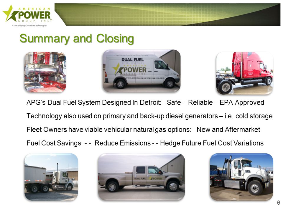 Summary and Closing APG's Dual Fuel System Designed In Detroit: Safe – Reliable – EPA Approved Technology also used on primary and back-up diesel generators – i.e.