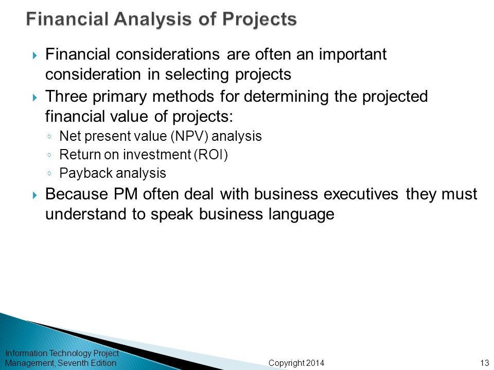 Copyright 2014  Financial considerations are often an important consideration in selecting projects  Three primary methods for determining the projected financial value of projects: ◦ Net present value (NPV) analysis ◦ Return on investment (ROI) ◦ Payback analysis  Because PM often deal with business executives they must understand to speak business language Information Technology Project Management, Seventh Edition13