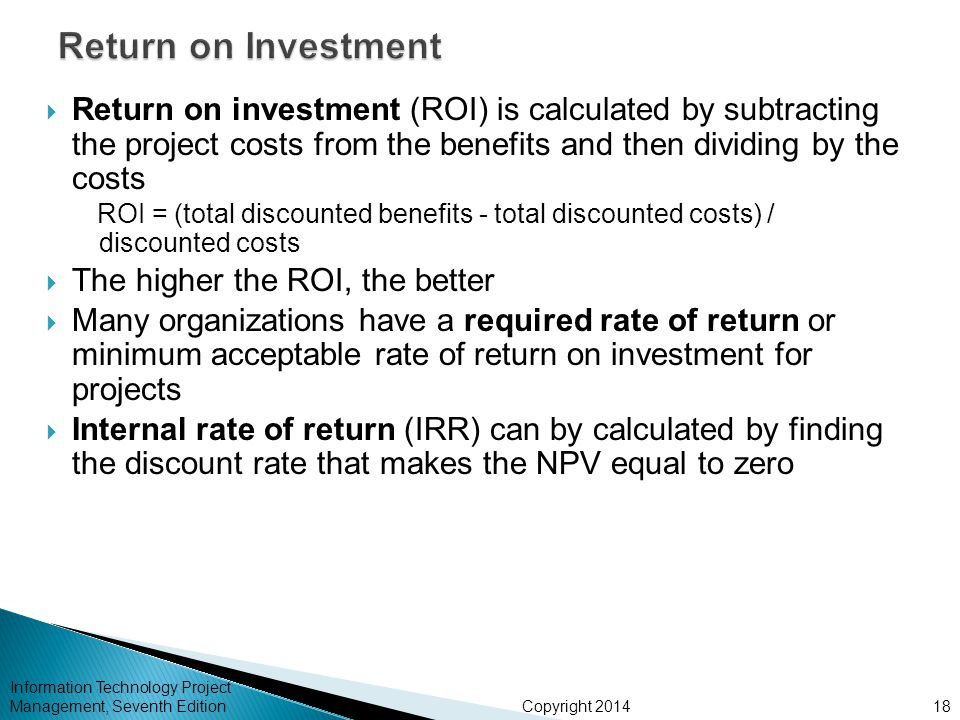 Copyright 2014  Return on investment (ROI) is calculated by subtracting the project costs from the benefits and then dividing by the costs ROI = (total discounted benefits - total discounted costs) / discounted costs  The higher the ROI, the better  Many organizations have a required rate of return or minimum acceptable rate of return on investment for projects  Internal rate of return (IRR) can by calculated by finding the discount rate that makes the NPV equal to zero Information Technology Project Management, Seventh Edition18
