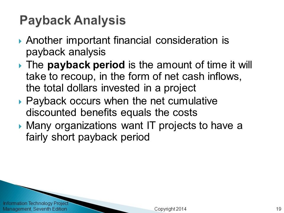 Copyright 2014  Another important financial consideration is payback analysis  The payback period is the amount of time it will take to recoup, in the form of net cash inflows, the total dollars invested in a project  Payback occurs when the net cumulative discounted benefits equals the costs  Many organizations want IT projects to have a fairly short payback period Information Technology Project Management, Seventh Edition19