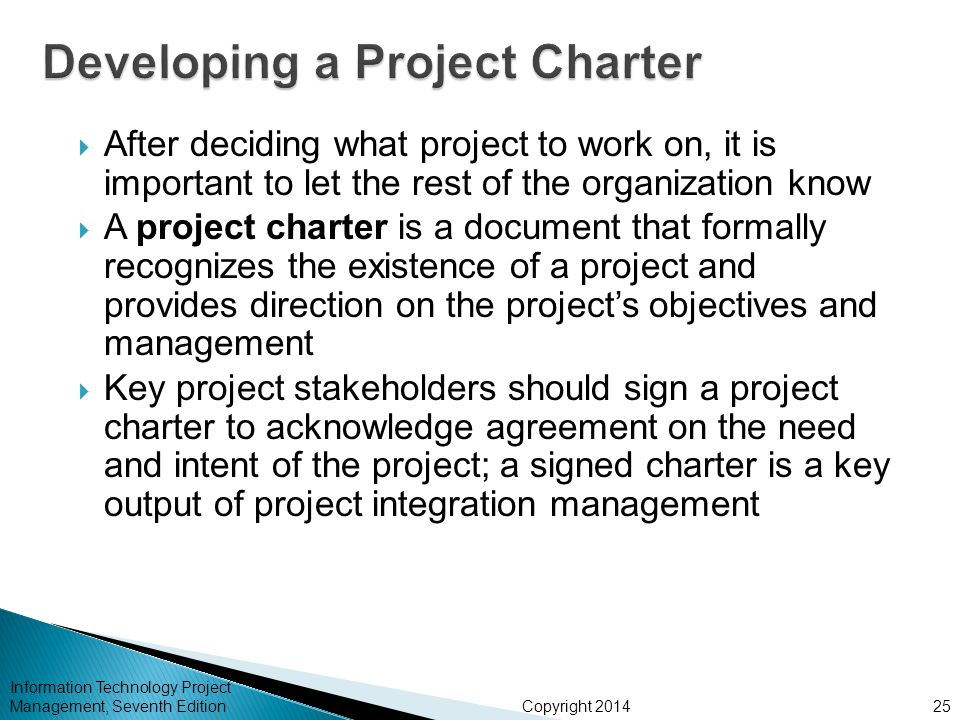 Copyright 2014  After deciding what project to work on, it is important to let the rest of the organization know  A project charter is a document that formally recognizes the existence of a project and provides direction on the project's objectives and management  Key project stakeholders should sign a project charter to acknowledge agreement on the need and intent of the project; a signed charter is a key output of project integration management Information Technology Project Management, Seventh Edition25