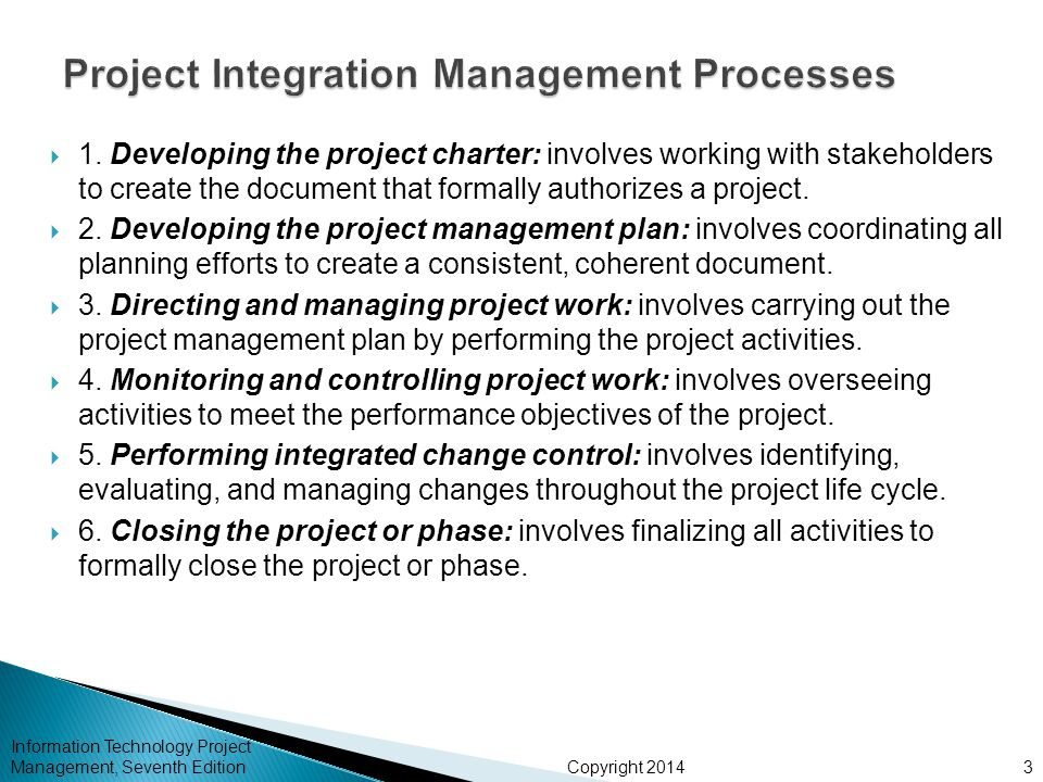 Copyright 2014  1. Developing the project charter: involves working with stakeholders to create the document that formally authorizes a project.  2.