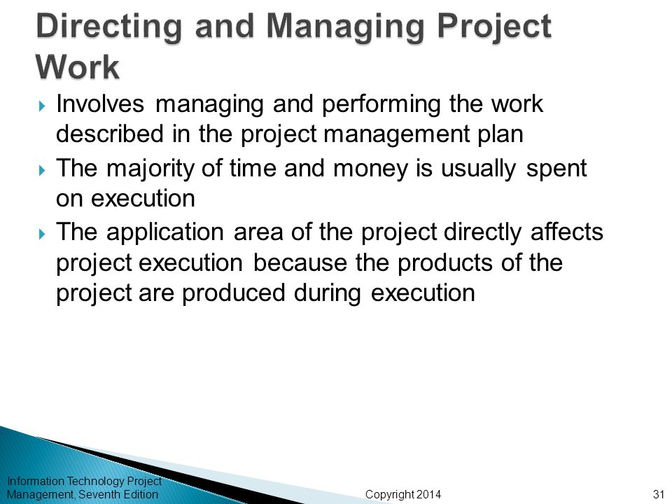 Copyright 2014  Involves managing and performing the work described in the project management plan  The majority of time and money is usually spent on execution  The application area of the project directly affects project execution because the products of the project are produced during execution Information Technology Project Management, Seventh Edition31