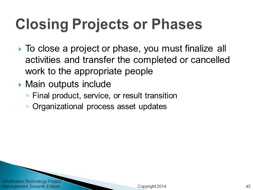 Copyright 2014  To close a project or phase, you must finalize all activities and transfer the completed or cancelled work to the appropriate people  Main outputs include ◦ Final product, service, or result transition ◦ Organizational process asset updates Information Technology Project Management, Seventh Edition45