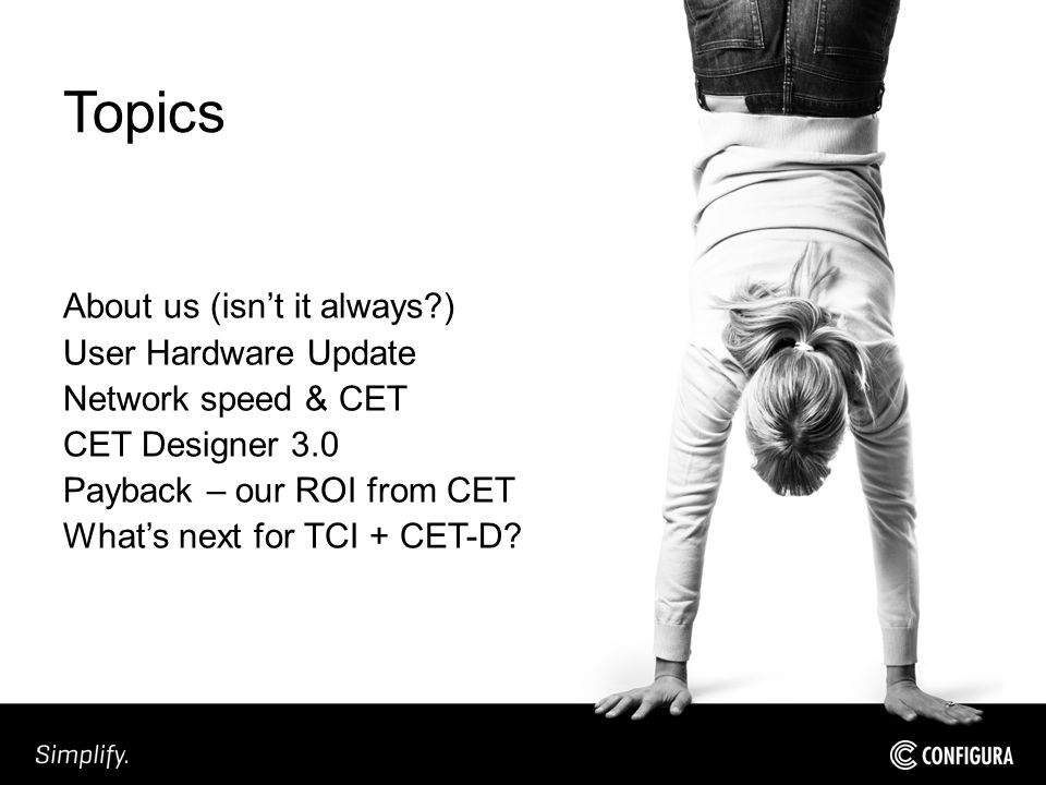 Topics About us (isn't it always ) User Hardware Update Network speed & CET CET Designer 3.0 Payback – our ROI from CET What's next for TCI + CET-D