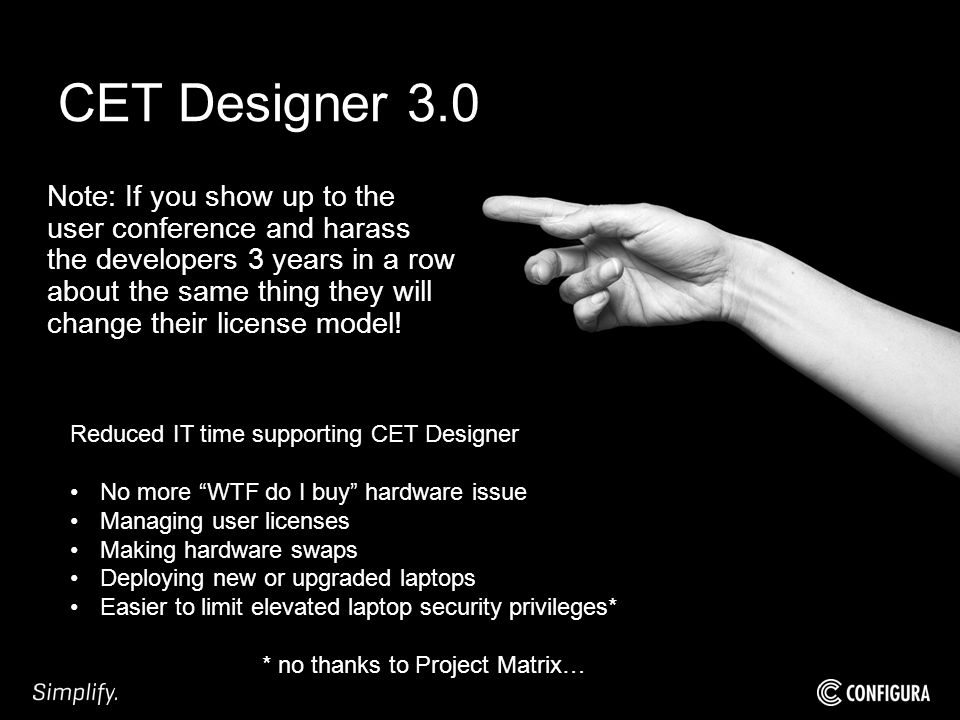 CET Designer 3.0 Note: If you show up to the user conference and harass the developers 3 years in a row about the same thing they will change their license model.