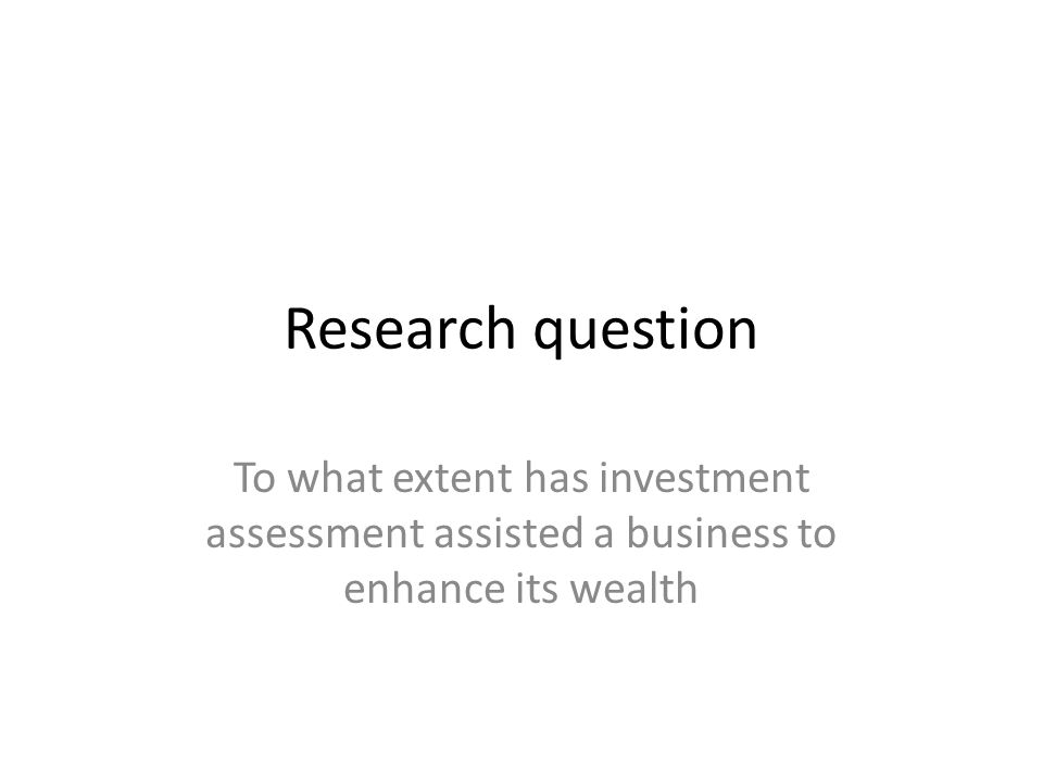 Research question To what extent has investment assessment assisted a business to enhance its wealth