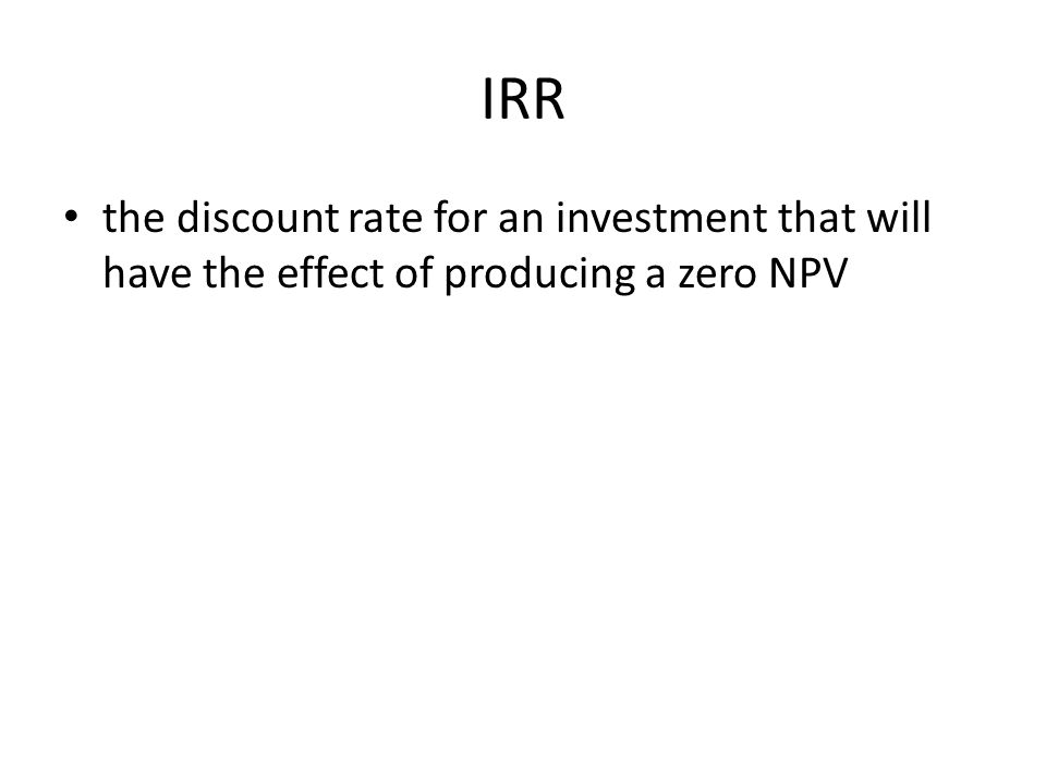 IRR the discount rate for an investment that will have the effect of producing a zero NPV