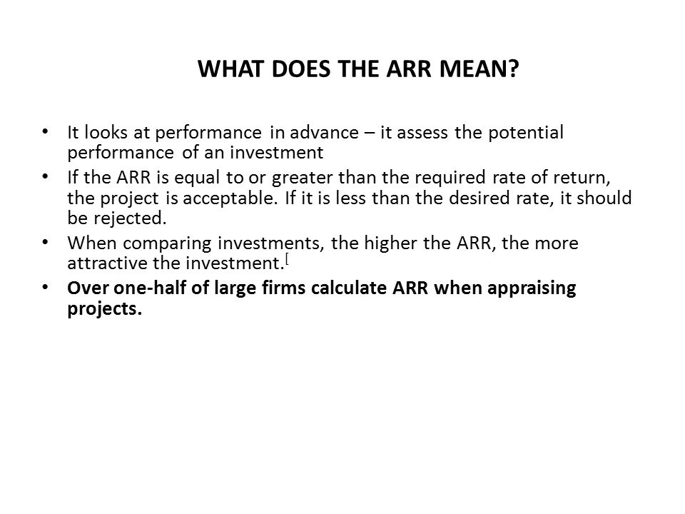 WHAT DOES THE ARR MEAN? It looks at performance in advance – it assess the potential performance of an investment If the ARR is equal to or greater th