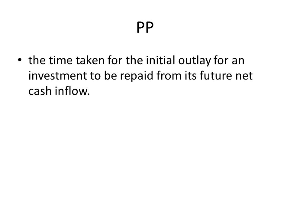 PP the time taken for the initial outlay for an investment to be repaid from its future net cash inflow.