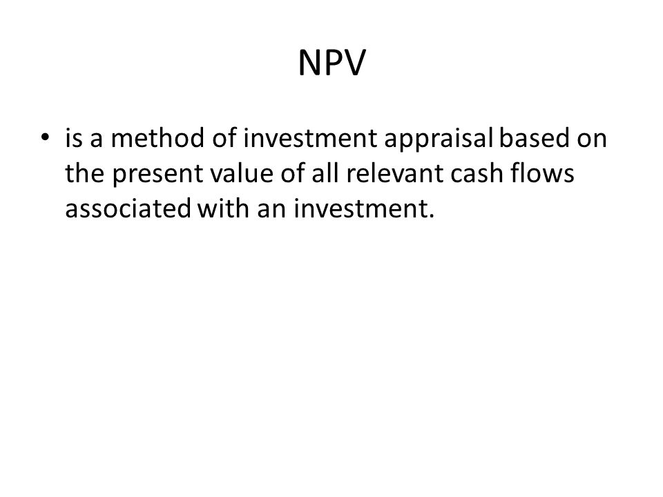 NPV is a method of investment appraisal based on the present value of all relevant cash flows associated with an investment.