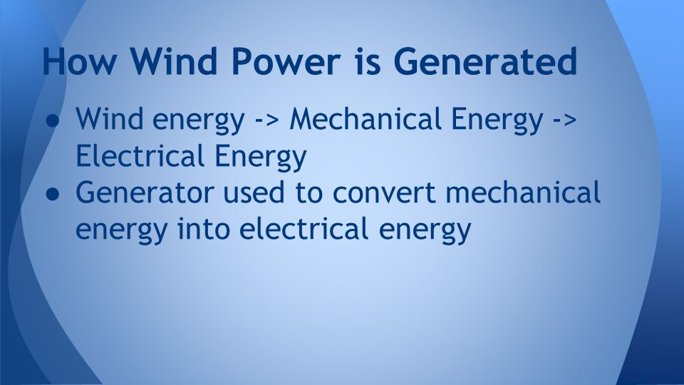 ● Wind energy -> Mechanical Energy -> Electrical Energy ● Generator used to convert mechanical energy into electrical energy How Wind Power is Generat
