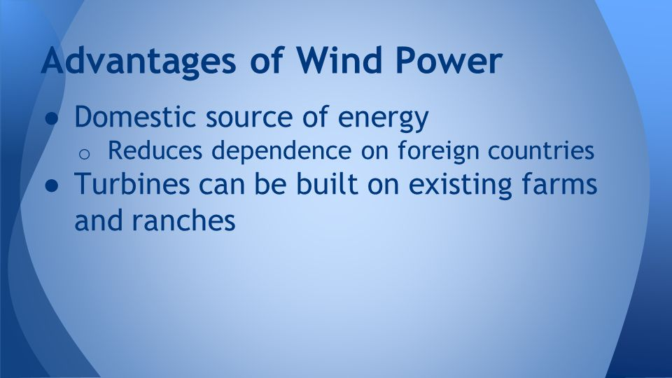 ● Domestic source of energy o Reduces dependence on foreign countries ● Turbines can be built on existing farms and ranches Advantages of Wind Power
