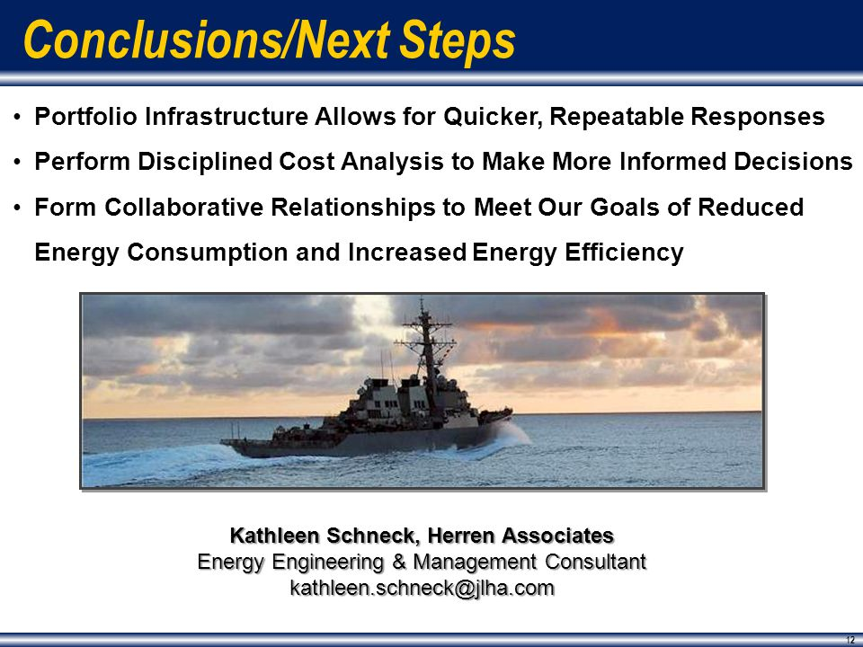 12 Portfolio Infrastructure Allows for Quicker, Repeatable Responses Perform Disciplined Cost Analysis to Make More Informed Decisions Form Collaborative Relationships to Meet Our Goals of Reduced Energy Consumption and Increased Energy Efficiency Conclusions/Next Steps 12 Kathleen Schneck, Herren Associates Energy Engineering & Management Consultant kathleen.schneck@jlha.com