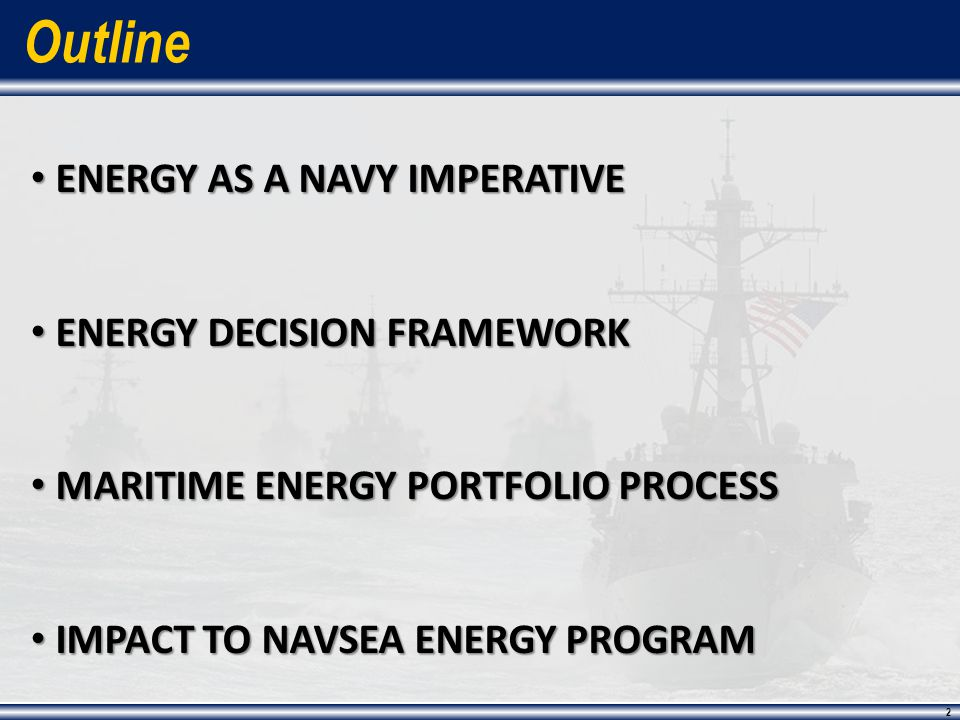 2 2 Outline ENERGY AS A NAVY IMPERATIVE ENERGY AS A NAVY IMPERATIVE ENERGY DECISION FRAMEWORK ENERGY DECISION FRAMEWORK MARITIME ENERGY PORTFOLIO PROCESS MARITIME ENERGY PORTFOLIO PROCESS IMPACT TO NAVSEA ENERGY PROGRAM IMPACT TO NAVSEA ENERGY PROGRAM