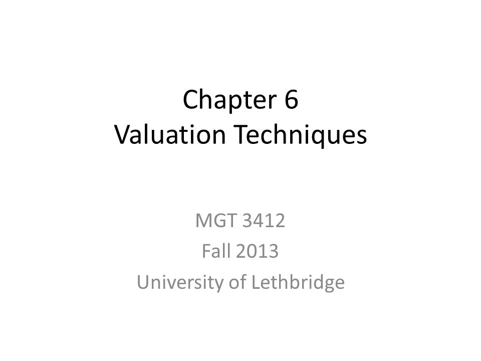 Chapter 6 Valuation Techniques MGT 3412 Fall 2013 University of Lethbridge