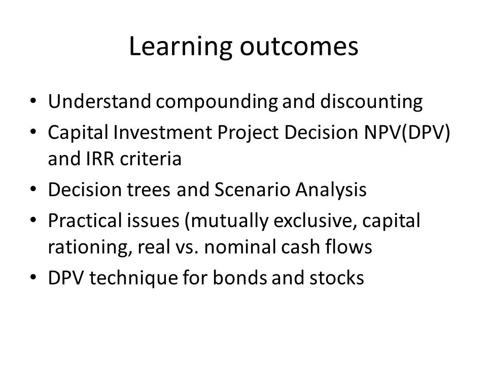 Learning outcomes Understand compounding and discounting Capital Investment Project Decision NPV(DPV) and IRR criteria Decision trees and Scenario Analysis Practical issues (mutually exclusive, capital rationing, real vs.