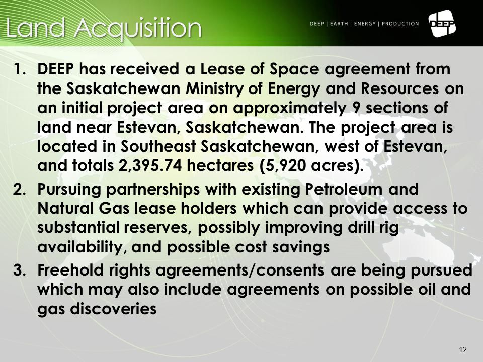 Land Acquisition 1.DEEP has received a Lease of Space agreement from the Saskatchewan Ministry of Energy and Resources on an initial project area on approximately 9 sections of land near Estevan, Saskatchewan.