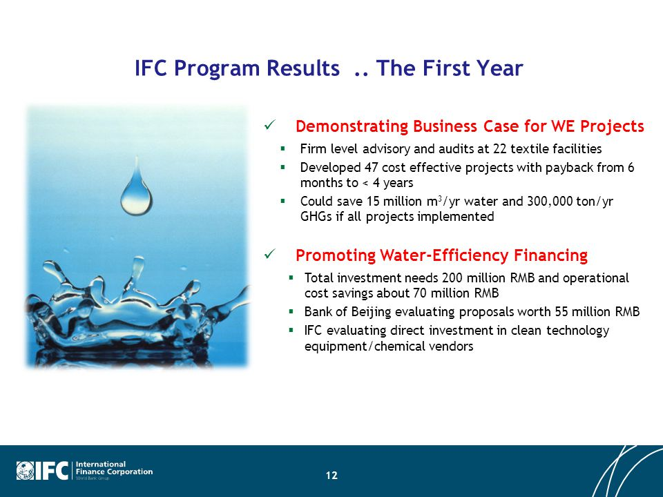 IFC Program Results.. The First Year 12 Demonstrating Business Case for WE Projects  Firm level advisory and audits at 22 textile facilities  Develo